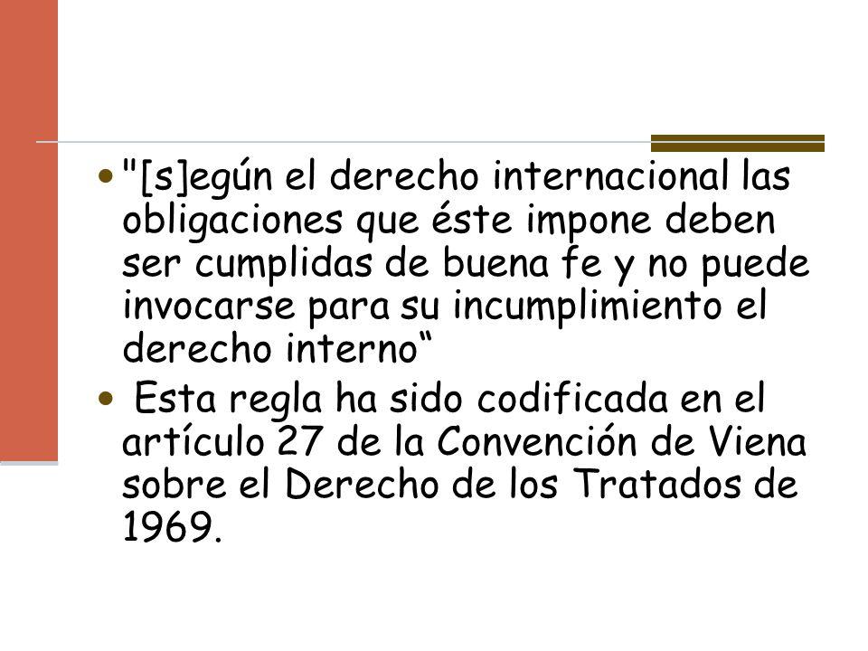 [s]egún el derecho internacional las obligaciones que éste impone deben ser cumplidas de buena fe y no puede invocarse para su incumplimiento el derecho interno